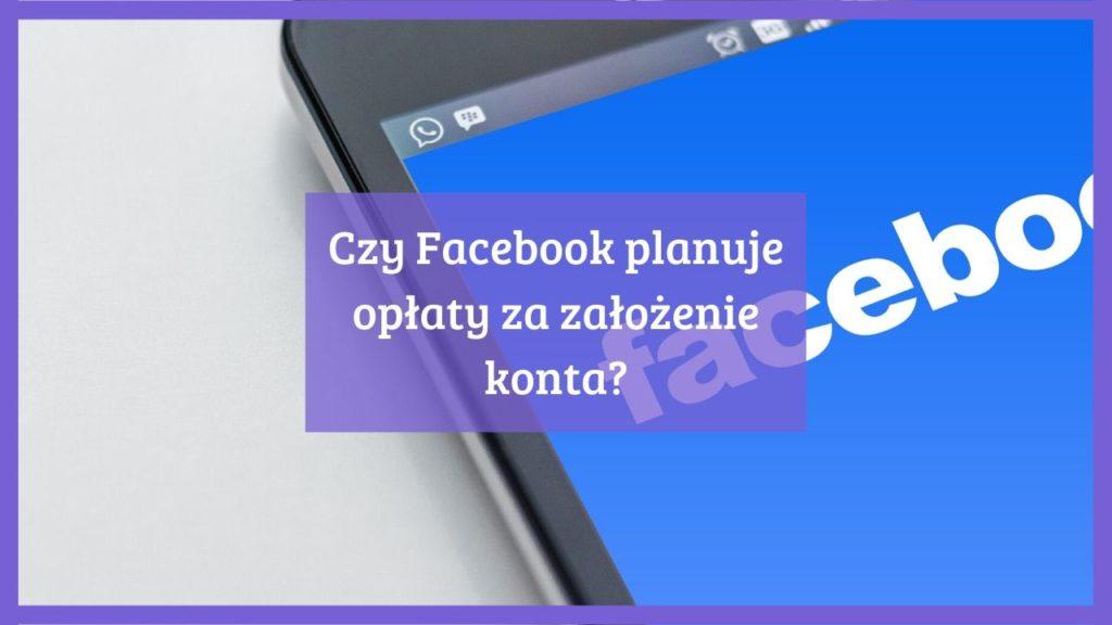 Czy Facebook planuje opłaty za założenie konta