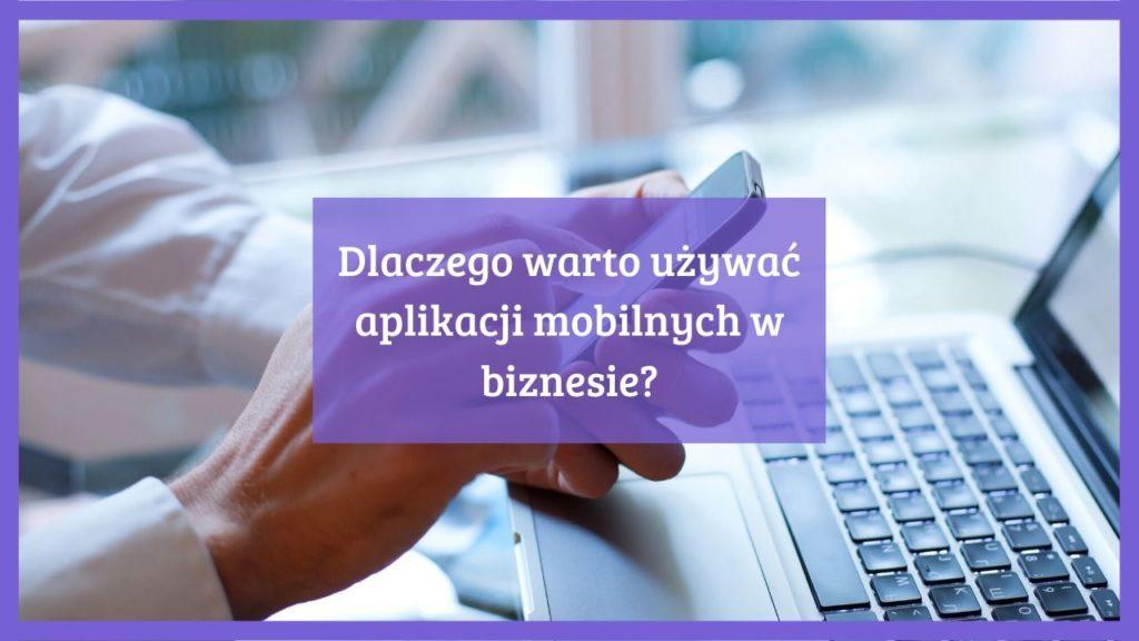Dlaczego warto używać aplikacji mobilnych w biznesie