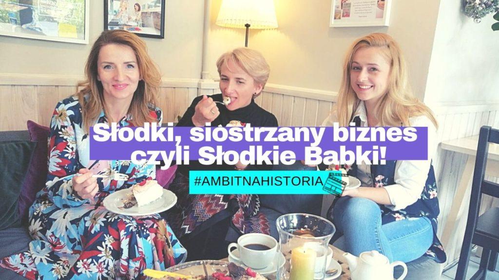 Słodki, siostrzany biznes w Legionowie czyli Słodkie Babki! #AmbitnaHistoria
