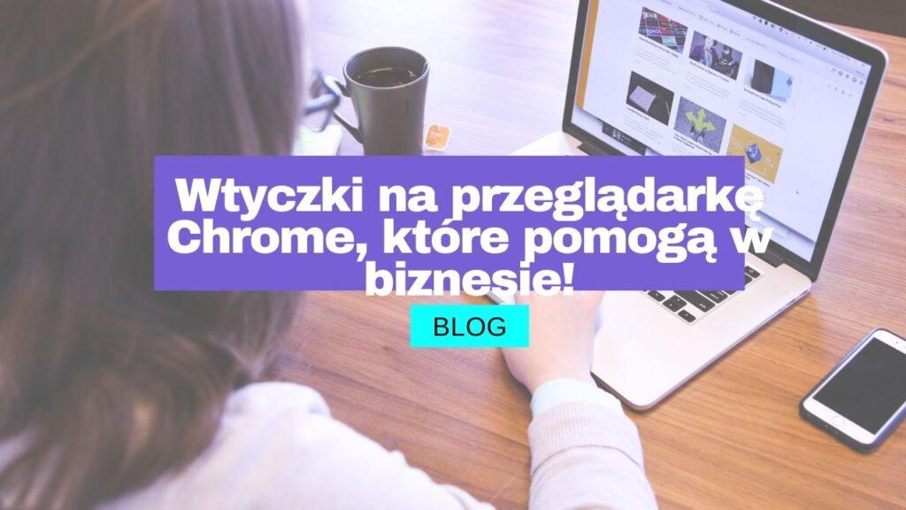 Wtyczki na przeglądarkę Chrome, które pomogą w biznesie!