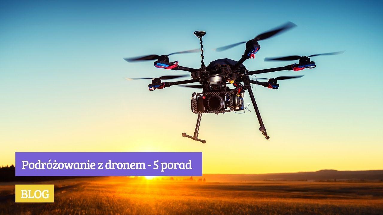podróżowenie z dronem, praktyczne porady