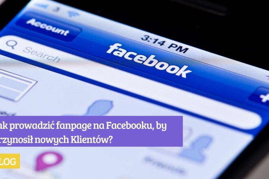Jak prowadzić fanpage na Facebooku, by przynosił nowych Klientów Przeczytaj TOP 5 pomysłów!
